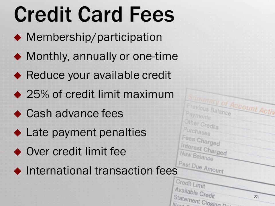 Credit Card Fees  Membership/participation  Monthly, annually or one-time  Reduce your available credit  25% of credit limit maximum  Cash advance fees  Late payment penalties  Over credit limit fee  International transaction fees 23