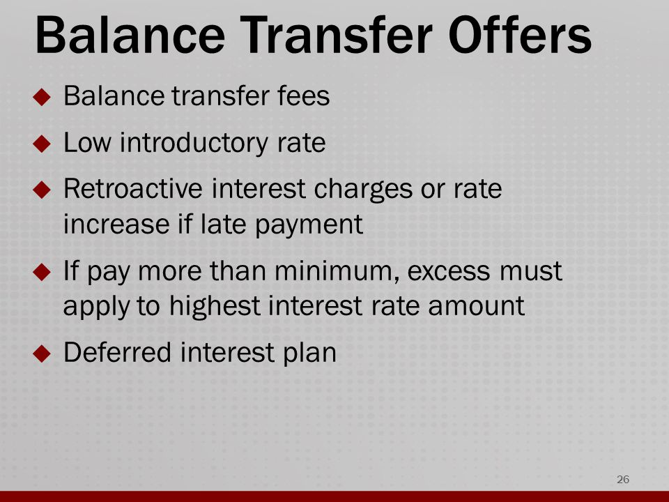 Balance Transfer Offers  Balance transfer fees  Low introductory rate  Retroactive interest charges or rate increase if late payment  If pay more than minimum, excess must apply to highest interest rate amount  Deferred interest plan 26