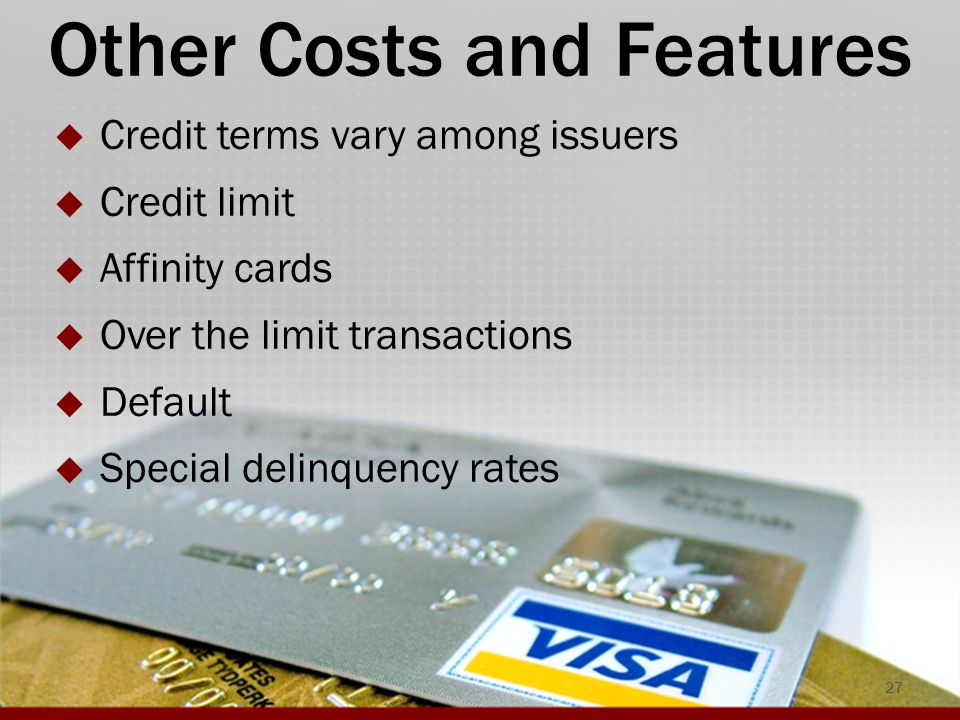 Other Costs and Features  Credit terms vary among issuers  Credit limit  Affinity cards  Over the limit transactions  Default  Special delinquency rates 27