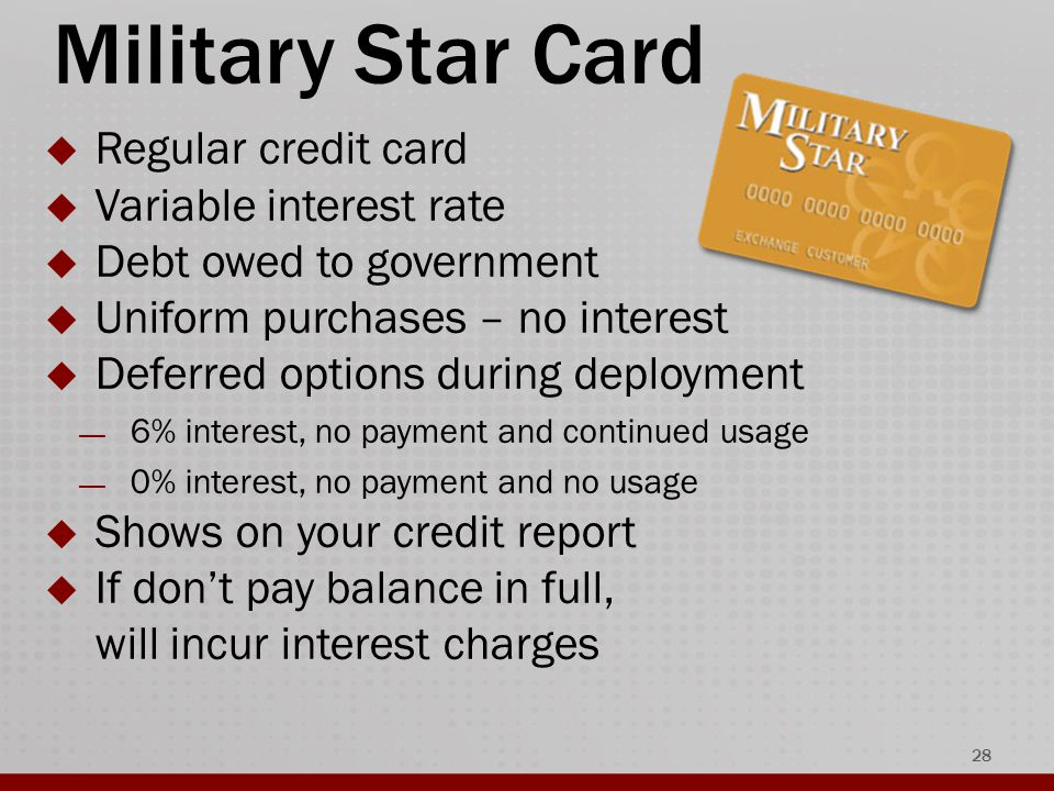 Military Star Card  Regular credit card  Variable interest rate  Debt owed to government  Uniform purchases – no interest  Deferred options during deployment — 6% interest, no payment and continued usage — 0% interest, no payment and no usage  Shows on your credit report  If don't pay balance in full, will incur interest charges 28