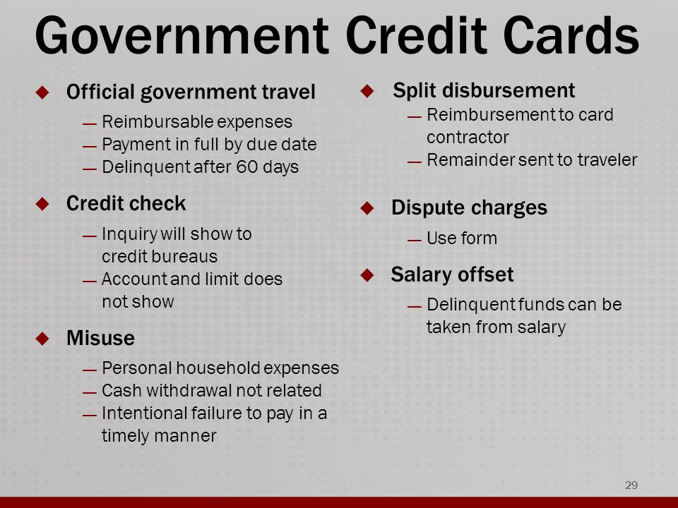 Government Credit Cards  Official government travel — Reimbursable expenses — Payment in full by due date — Delinquent after 60 days  Credit check — Inquiry will show to credit bureaus — Account and limit does not show  Misuse — Personal household expenses — Cash withdrawal not related — Intentional failure to pay in a timely manner 29  Split disbursement — Reimbursement to card contractor — Remainder sent to traveler  Dispute charges — Use form  Salary offset — Delinquent funds can be taken from salary