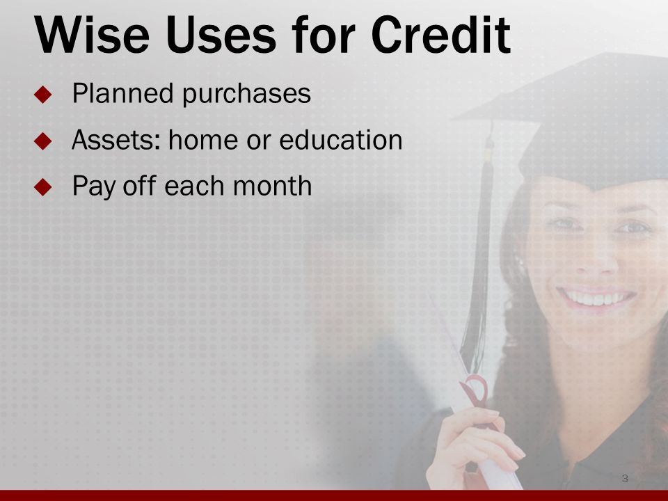 Wise Uses for Credit  Planned purchases  Assets: home or education  Pay off each month 3