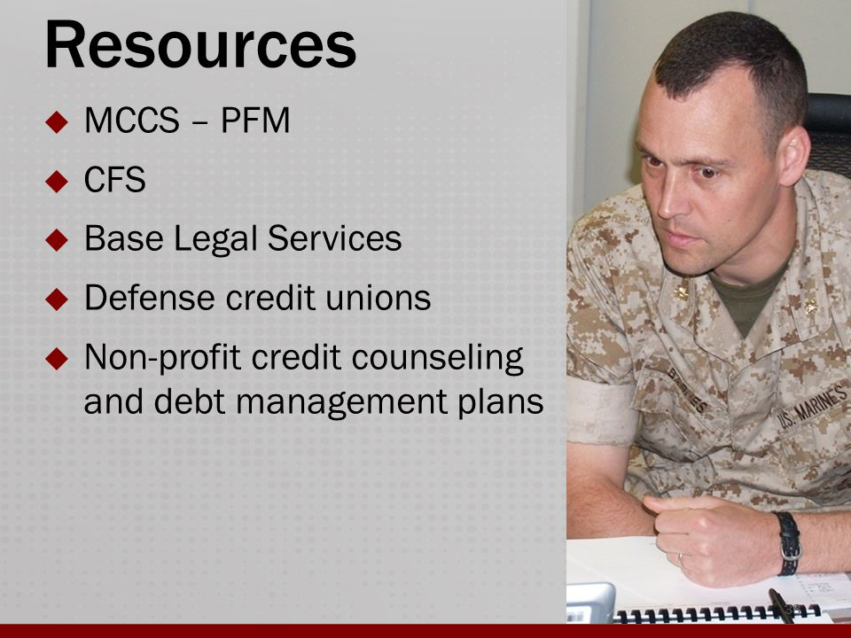 Resources  MCCS – PFM  CFS  Base Legal Services  Defense credit unions  Non-profit credit counseling and debt management plans 38