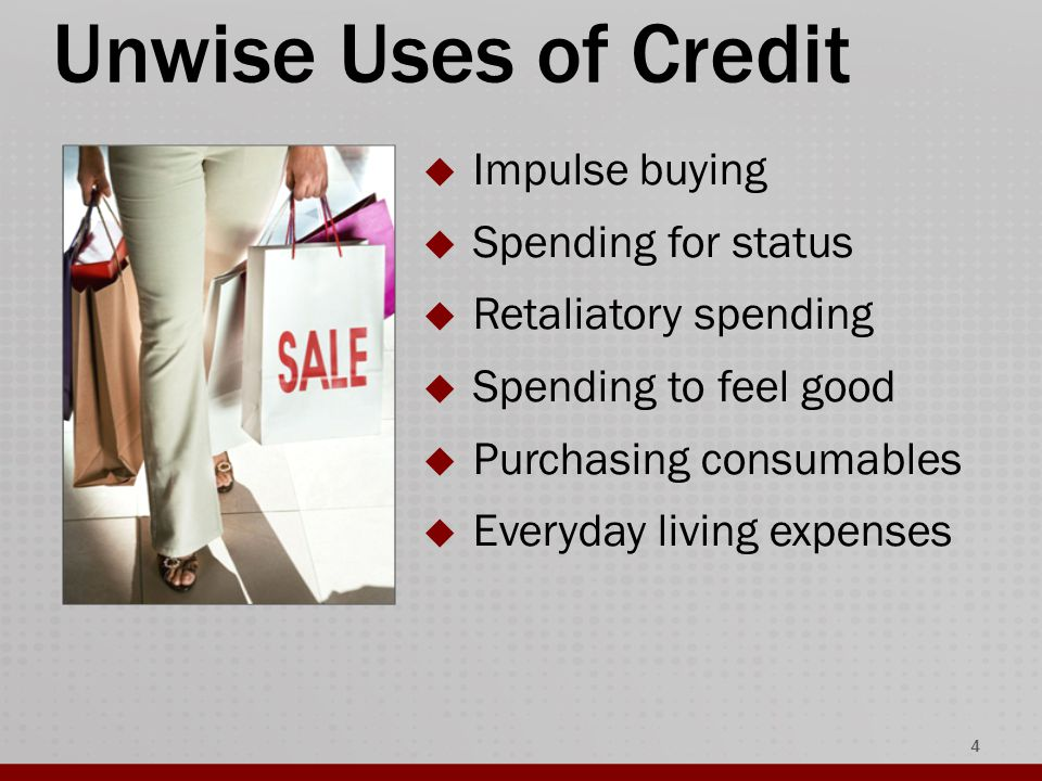 Unwise Uses of Credit  Impulse buying  Spending for status  Retaliatory spending  Spending to feel good  Purchasing consumables  Everyday living expenses 4