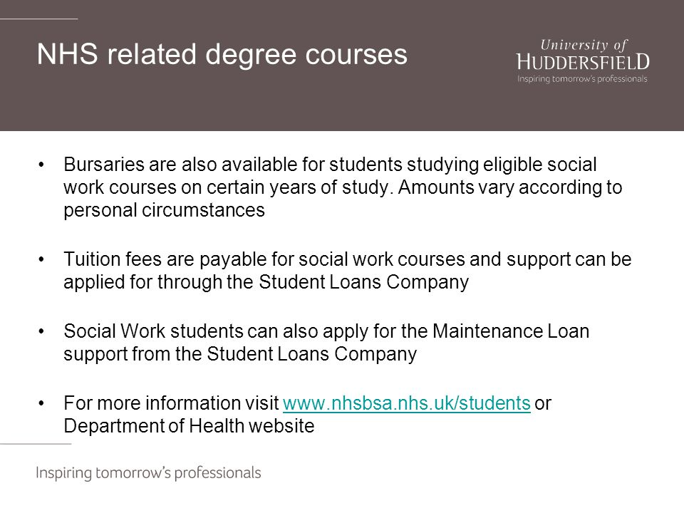 NHS related degree courses Bursaries are also available for students studying eligible social work courses on certain years of study.
