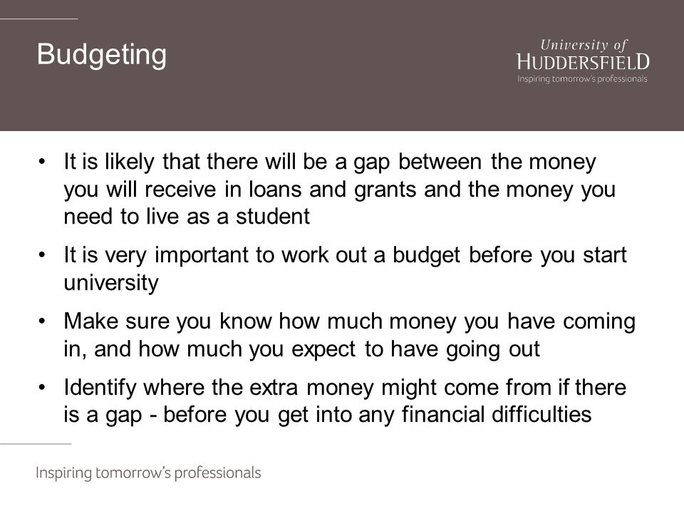 Budgeting It is likely that there will be a gap between the money you will receive in loans and grants and the money you need to live as a student It is very important to work out a budget before you start university Make sure you know how much money you have coming in, and how much you expect to have going out Identify where the extra money might come from if there is a gap - before you get into any financial difficulties