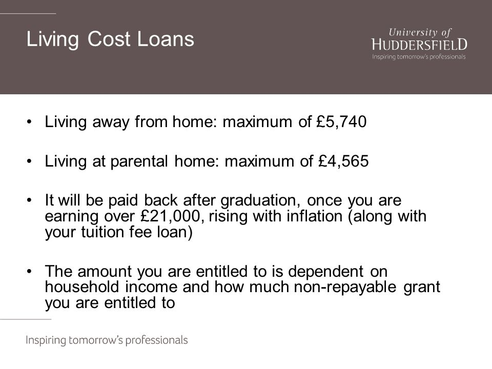 Living Cost Loans Living away from home: maximum of £5,740 Living at parental home: maximum of £4,565 It will be paid back after graduation, once you are earning over £21,000, rising with inflation (along with your tuition fee loan) The amount you are entitled to is dependent on household income and how much non-repayable grant you are entitled to