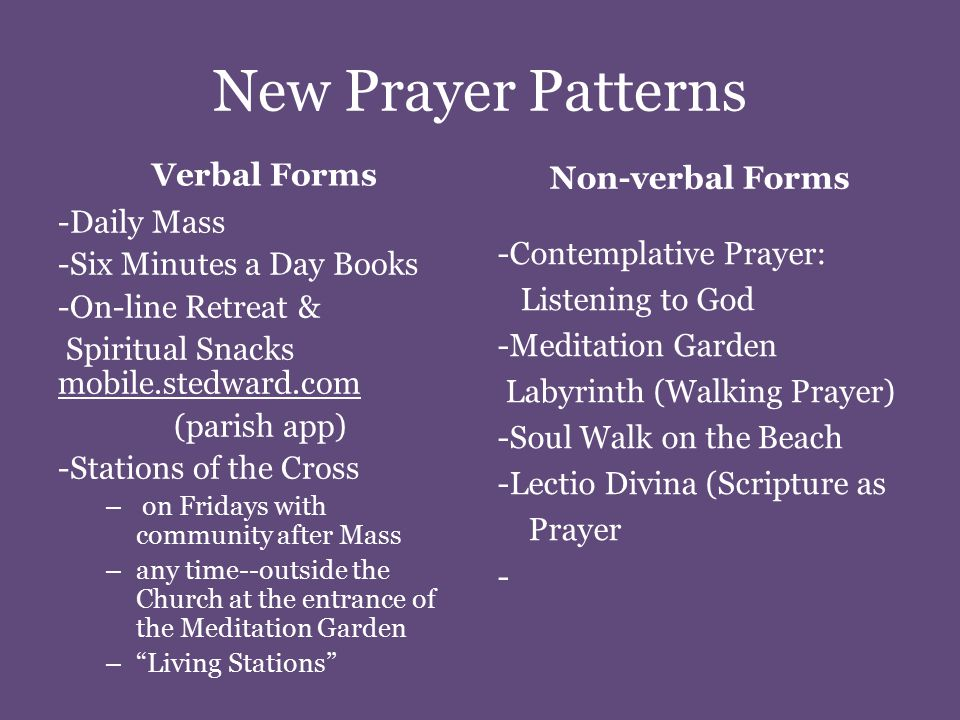 New Prayer Patterns Verbal Forms -Daily Mass -Six Minutes a Day Books -On-line Retreat & Spiritual Snacks mobile.stedward.com (parish app) -Stations of the Cross – on Fridays with community after Mass – any time--outside the Church at the entrance of the Meditation Garden – Living Stations Non-verbal Forms -Contemplative Prayer: Listening to God -Meditation Garden Labyrinth (Walking Prayer) -Soul Walk on the Beach -Lectio Divina (Scripture as Prayer -