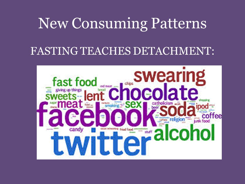 New Consuming Patterns FASTING TEACHES DETACHMENT: