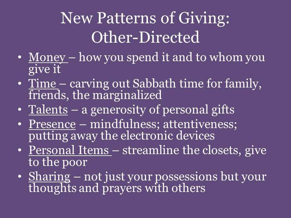 New Patterns of Giving: Other-Directed Money – how you spend it and to whom you give it Time – carving out Sabbath time for family, friends, the marginalized Talents – a generosity of personal gifts Presence – mindfulness; attentiveness; putting away the electronic devices Personal Items – streamline the closets, give to the poor Sharing – not just your possessions but your thoughts and prayers with others