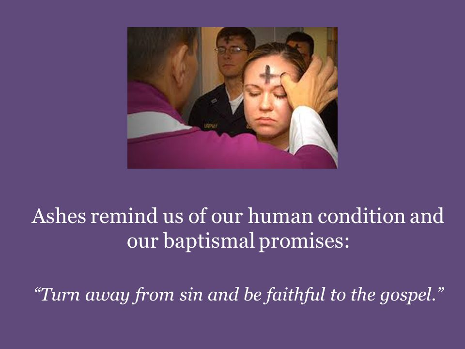 Ashes remind us of our human condition and our baptismal promises: Turn away from sin and be faithful to the gospel.