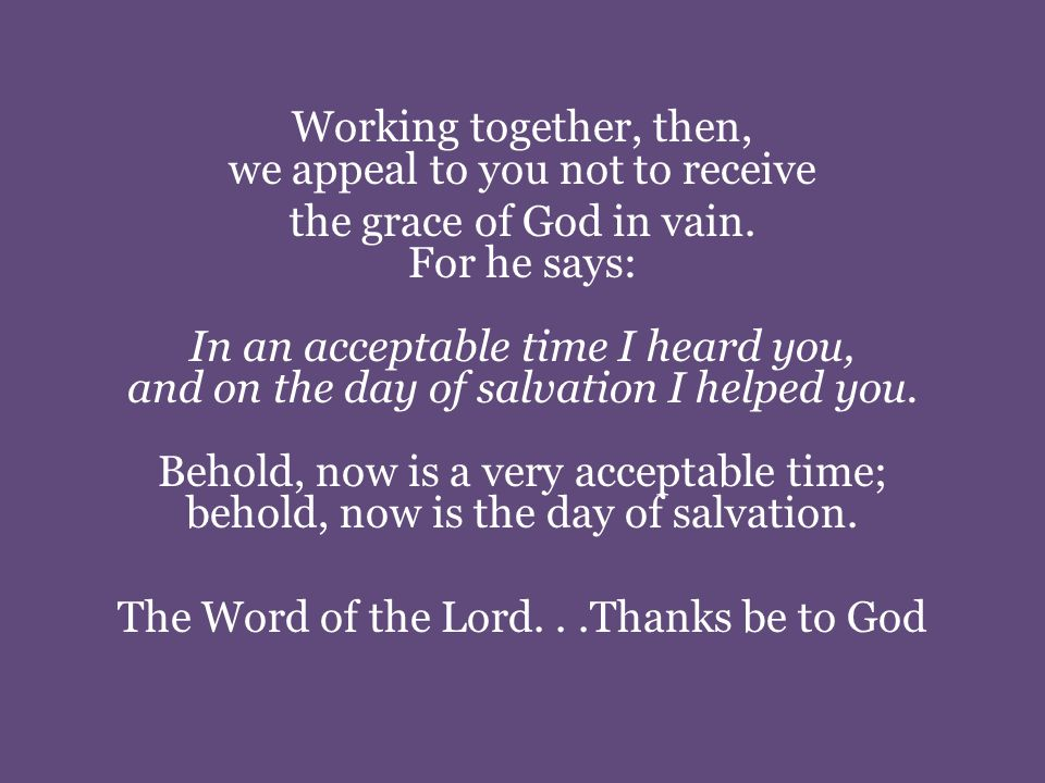 Working together, then, we appeal to you not to receive the grace of God in vain.
