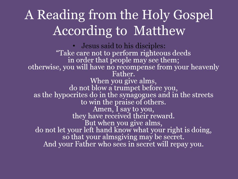 A Reading from the Holy Gospel According to Matthew Jesus said to his disciples: Take care not to perform righteous deeds in order that people may see them; otherwise, you will have no recompense from your heavenly Father.