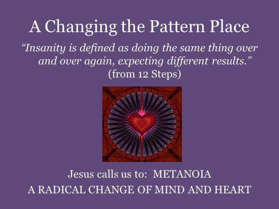 A Changing the Pattern Place Insanity is defined as doing the same thing over and over again, expecting different results. (from 12 Steps) Jesus calls us to: METANOIA A RADICAL CHANGE OF MIND AND HEART