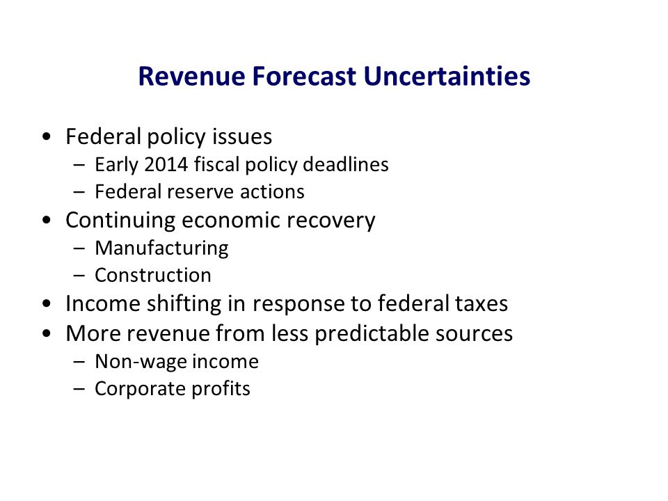 Revenue Forecast Uncertainties Federal policy issues –Early 2014 fiscal policy deadlines –Federal reserve actions Continuing economic recovery –Manufa