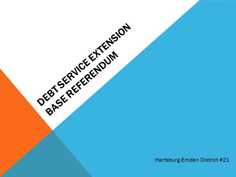 DEBT SERVICE EXTENSION BASE REFERENDUM Hartsburg-Emden District #21