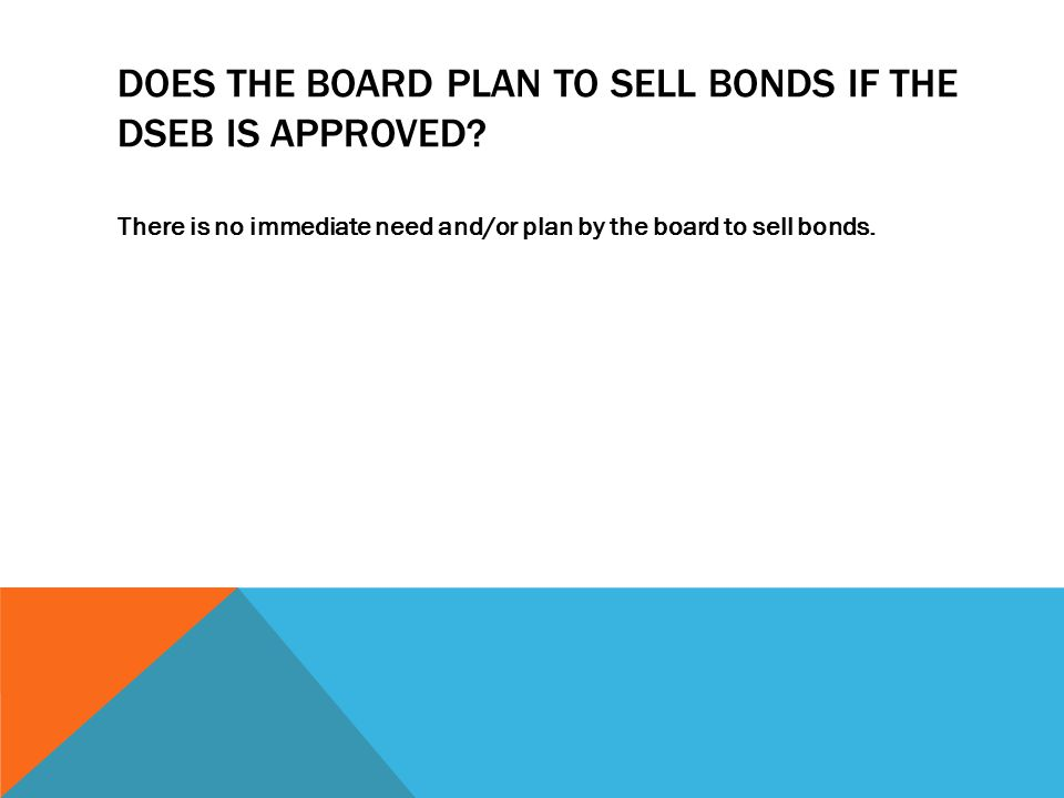 DOES THE BOARD PLAN TO SELL BONDS IF THE DSEB IS APPROVED.