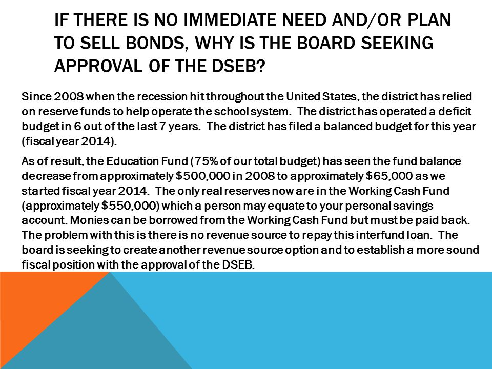 IF THERE IS NO IMMEDIATE NEED AND/OR PLAN TO SELL BONDS, WHY IS THE BOARD SEEKING APPROVAL OF THE DSEB.
