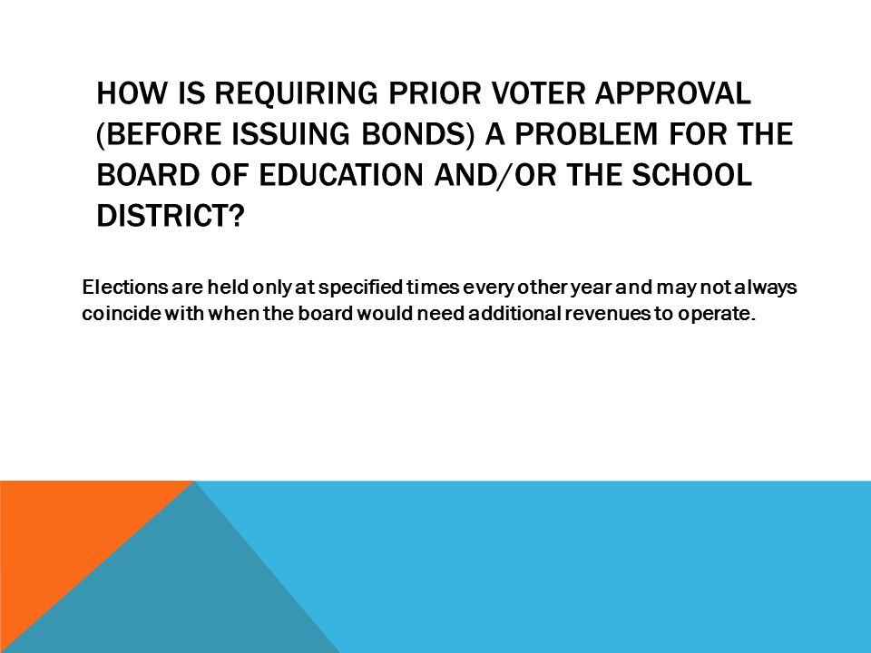 HOW IS REQUIRING PRIOR VOTER APPROVAL (BEFORE ISSUING BONDS) A PROBLEM FOR THE BOARD OF EDUCATION AND/OR THE SCHOOL DISTRICT.