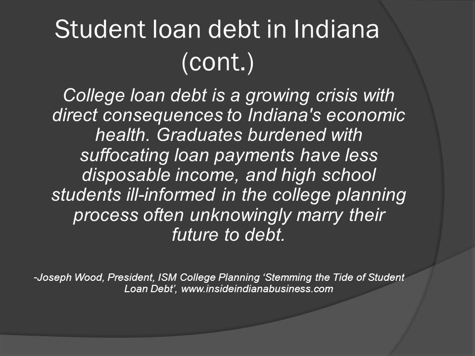 Student loan debt in Indiana (cont.) College loan debt is a growing crisis with direct consequences to Indiana s economic health.