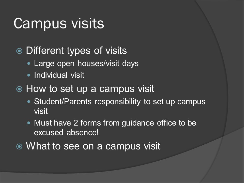 Campus visits  Different types of visits Large open houses/visit days Individual visit  How to set up a campus visit Student/Parents responsibility to set up campus visit Must have 2 forms from guidance office to be excused absence.