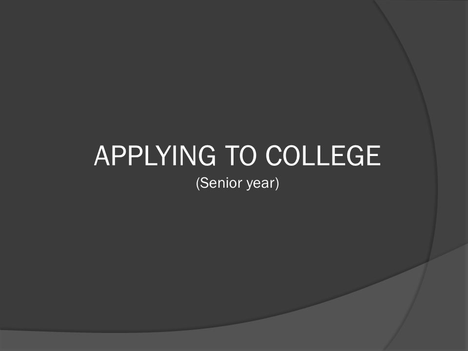 APPLYING TO COLLEGE (Senior year)