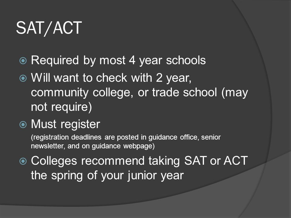 SAT/ACT  Required by most 4 year schools  Will want to check with 2 year, community college, or trade school (may not require)  Must register (registration deadlines are posted in guidance office, senior newsletter, and on guidance webpage)  Colleges recommend taking SAT or ACT the spring of your junior year