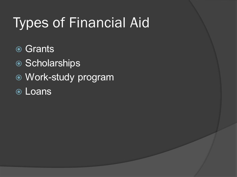Types of Financial Aid  Grants  Scholarships  Work-study program  Loans