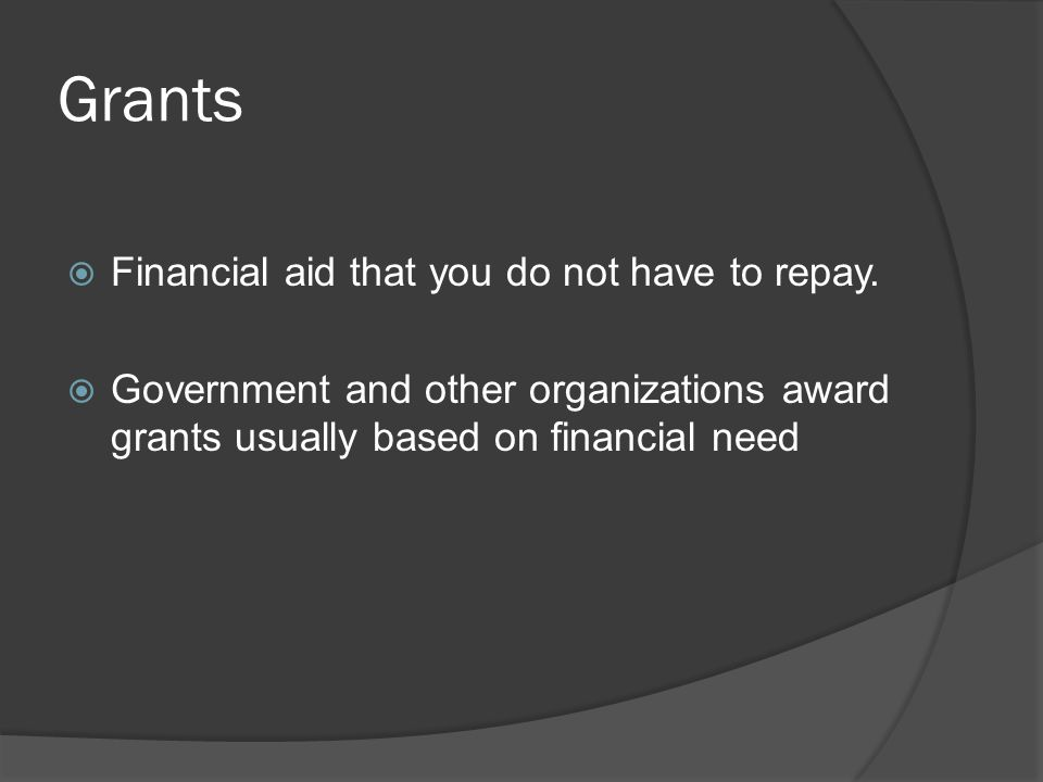 Grants  Financial aid that you do not have to repay.