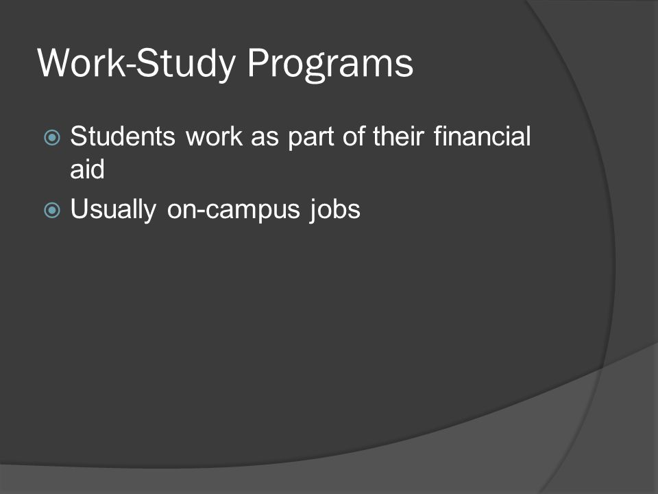 Work-Study Programs  Students work as part of their financial aid  Usually on-campus jobs