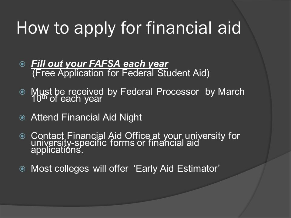 How to apply for financial aid  Fill out your FAFSA each year (Free Application for Federal Student Aid)  Must be received by Federal Processor by March 10 th of each year  Attend Financial Aid Night  Contact Financial Aid Office at your university for university-specific forms or financial aid applications.