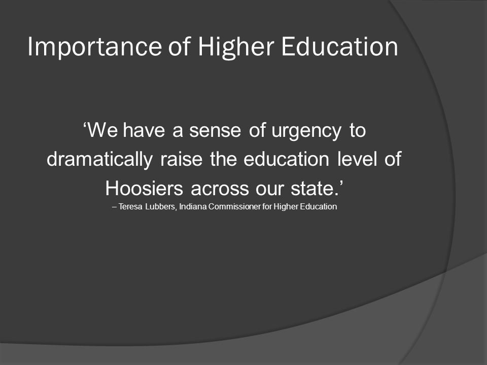 Importance of Higher Education (cont.)  Indiana currently ranks 40 th nationally in both education attainment and personal per capita income  Only 1/3 of Hoosier adults have more than a high school diploma.