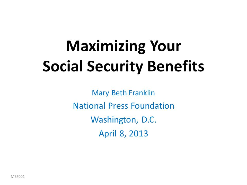 Maximizing Your Social Security Benefits Mary Beth Franklin National Press Foundation Washington, D.C. April 8, 2013 MBF001