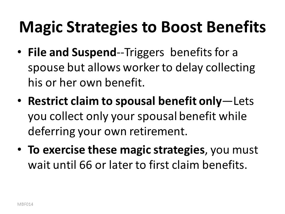 Magic Strategies to Boost Benefits File and Suspend--Triggers benefits for a spouse but allows worker to delay collecting his or her own benefit. Rest
