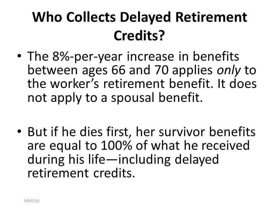 Who Collects Delayed Retirement Credits? The 8%-per-year increase in benefits between ages 66 and 70 applies only to the worker's retirement benefit.