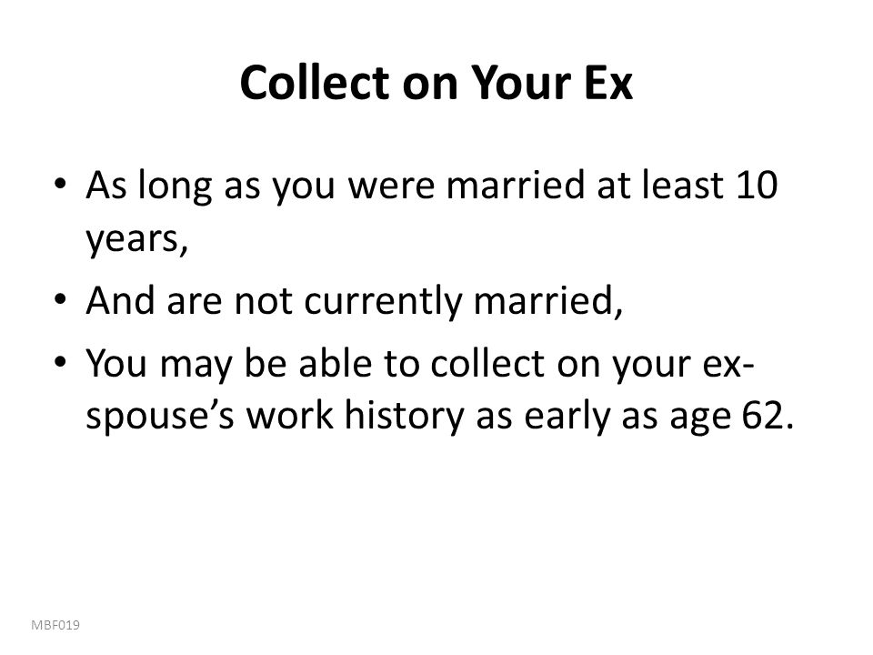 Collect on Your Ex As long as you were married at least 10 years, And are not currently married, You may be able to collect on your ex- spouse's work
