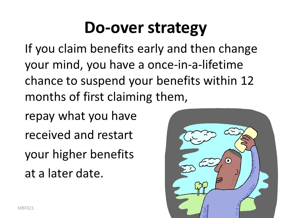Do-over strategy If you claim benefits early and then change your mind, you have a once-in-a-lifetime chance to suspend your benefits within 12 months
