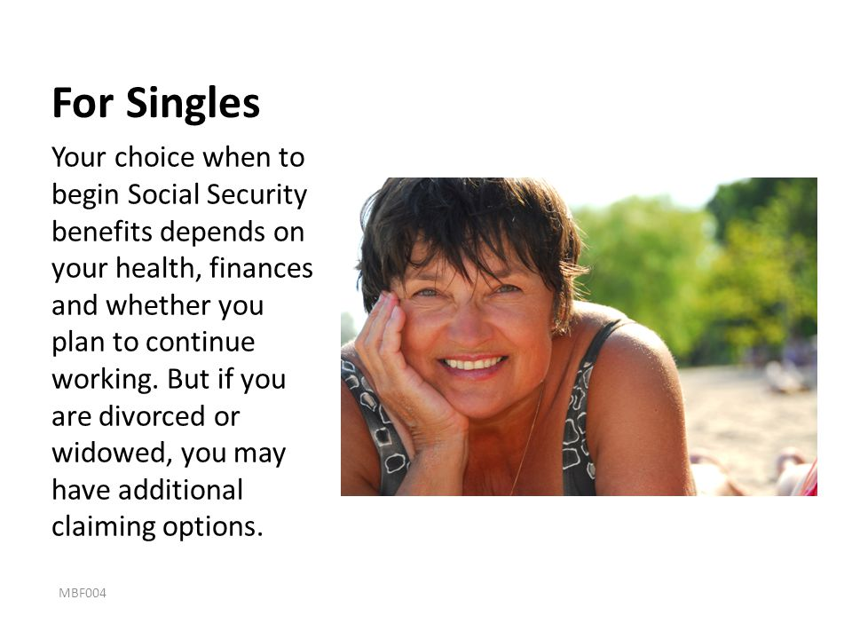 For Singles Your choice when to begin Social Security benefits depends on your health, finances and whether you plan to continue working. But if you a