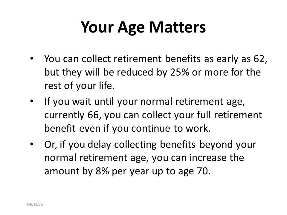 Your Age Matters You can collect retirement benefits as early as 62, but they will be reduced by 25% or more for the rest of your life. If you wait un