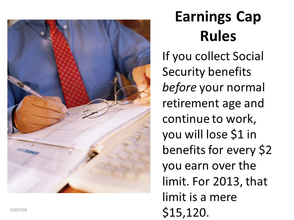 Earnings Cap Rules If you collect Social Security benefits before your normal retirement age and continue to work, you will lose $1 in benefits for ev