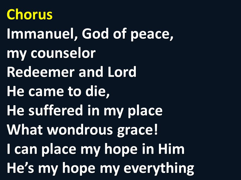 Chorus Immanuel, God of peace, my counselor Redeemer and Lord He came to die, He suffered in my place What wondrous grace.