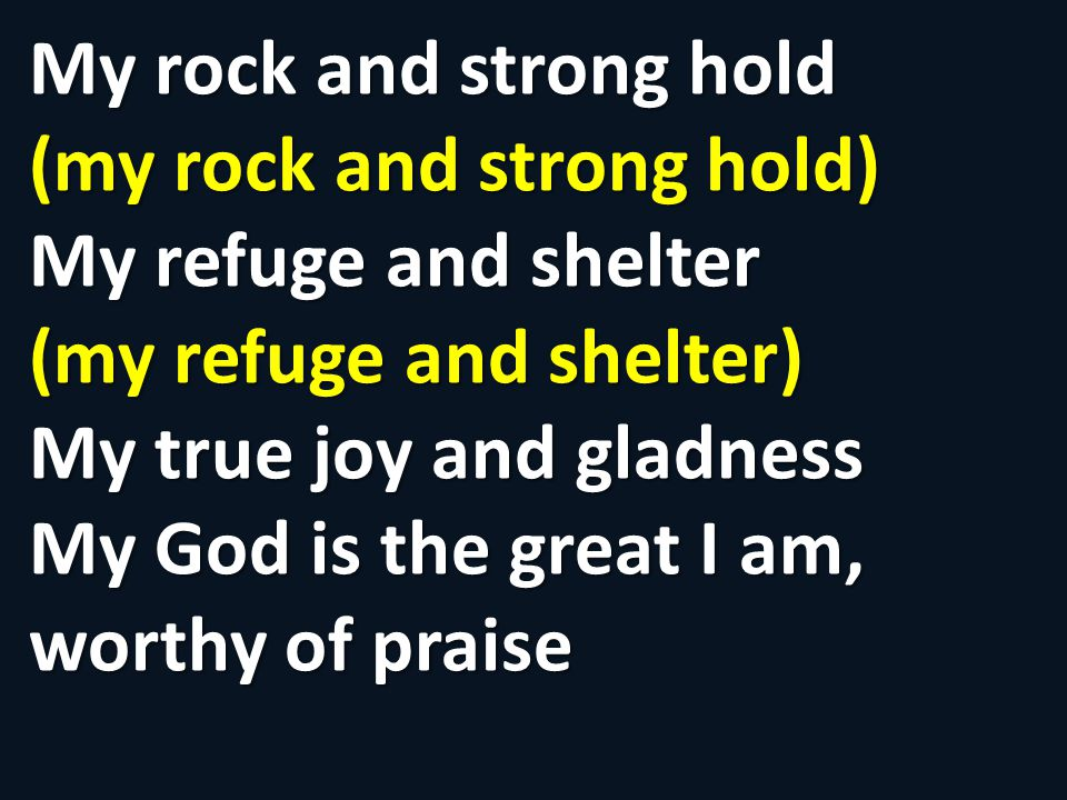 My rock and strong hold (my rock and strong hold) My refuge and shelter (my refuge and shelter) My true joy and gladness My God is the great I am, worthy of praise