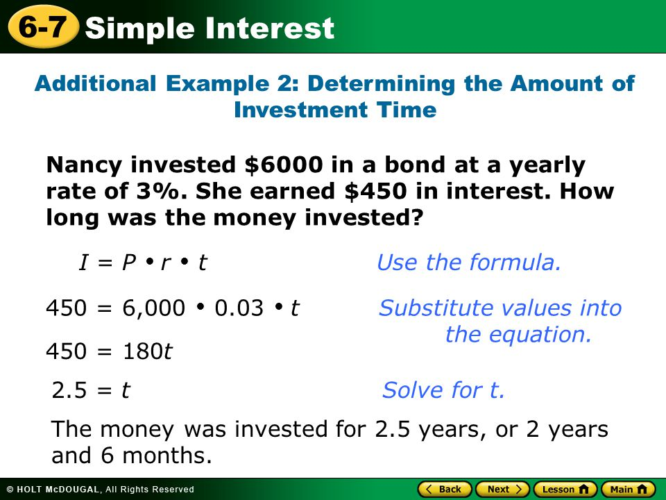 Simple Interest 6-7 Additional Example 2: Determining the Amount of Investment Time I = P  r  t Use the formula. 450 = 6,000  0.03  t Substitute v