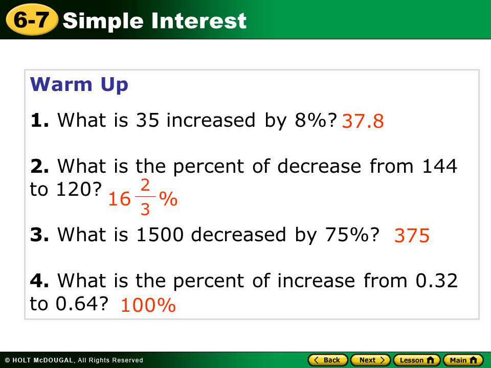 Simple Interest 6-7 Warm Up 1. What is 35 increased by 8%? 2. What is the percent of decrease from 144 to 120? 3. What is 1500 decreased by 75%? 4. Wh