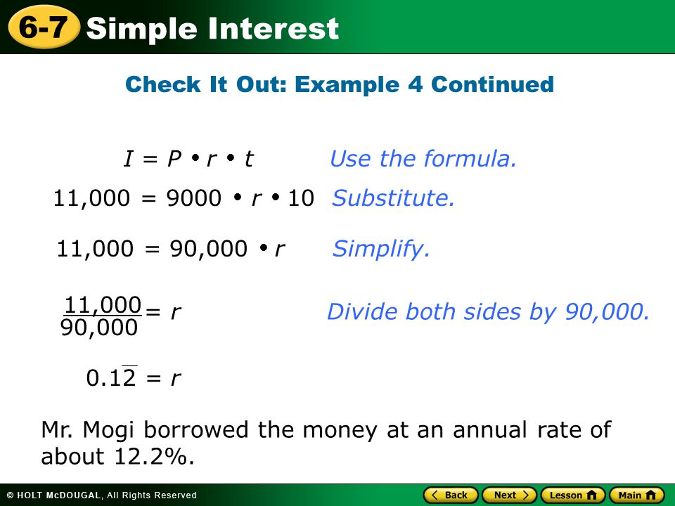 Simple Interest 6-7 Check It Out: Example 4 Continued 11,000 = 90,000  r Simplify. I = P  r  t Use the formula. 11,000 = 9000  r  10 Substitute.