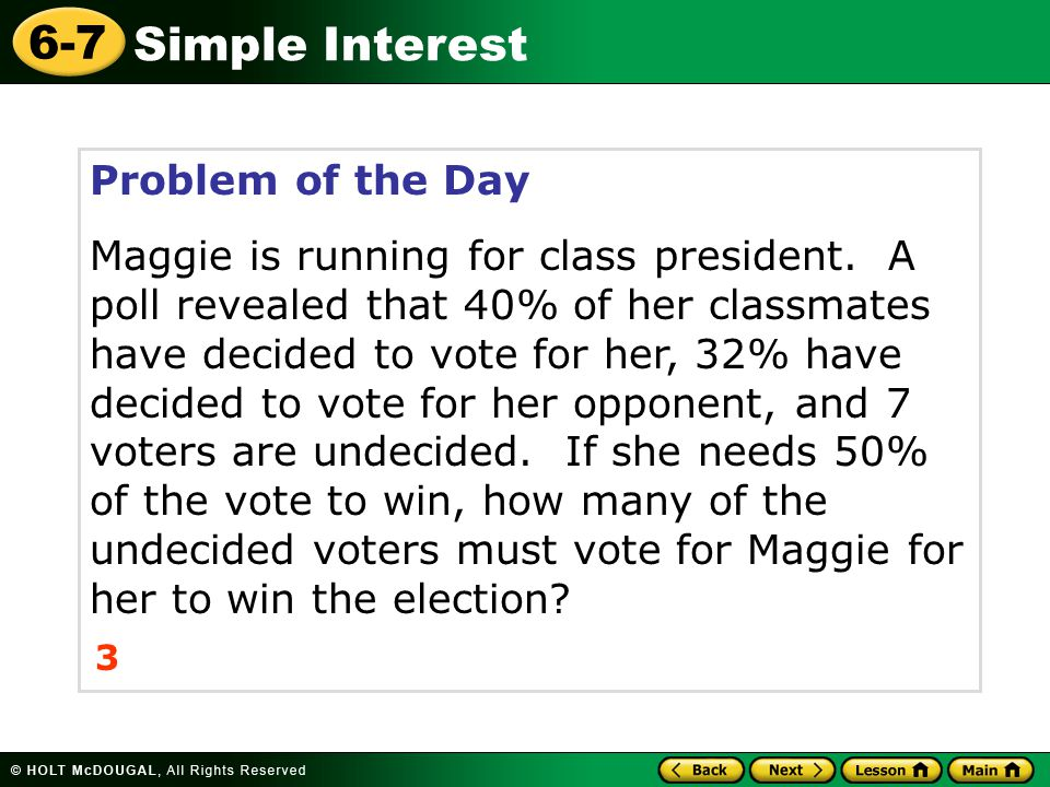 Simple Interest 6-7 Problem of the Day Maggie is running for class president. A poll revealed that 40% of her classmates have decided to vote for her,