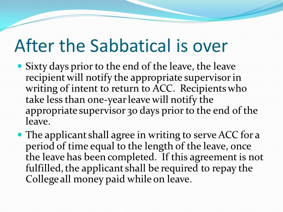 After the Sabbatical is over Sixty days prior to the end of the leave, the leave recipient will notify the appropriate supervisor in writing of intent to return to ACC.