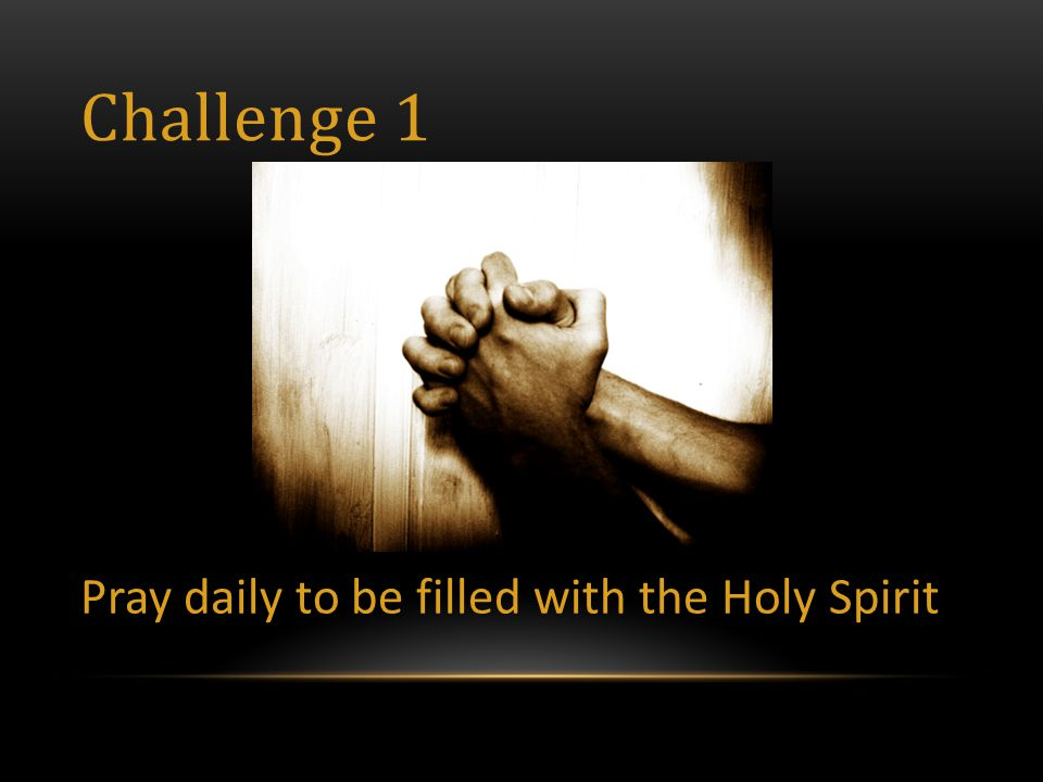 Challenge 1 Pray daily to be filled with the Holy Spirit