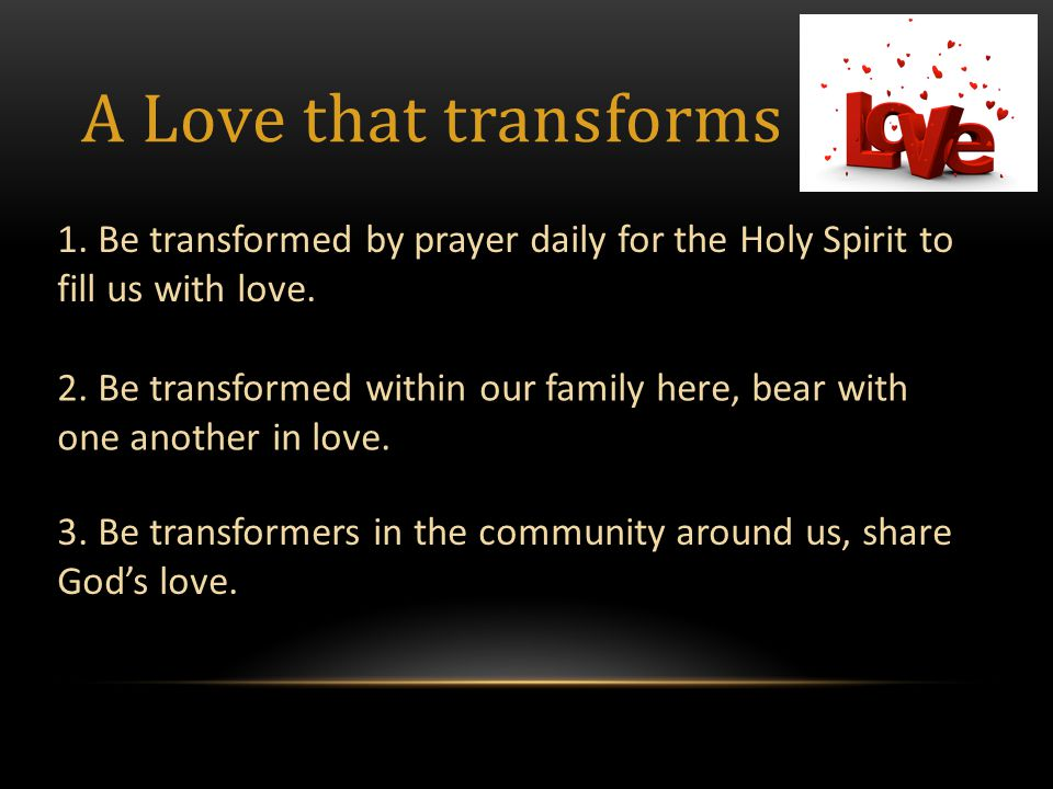 A Love that transforms 1. Be transformed by prayer daily for the Holy Spirit to fill us with love.