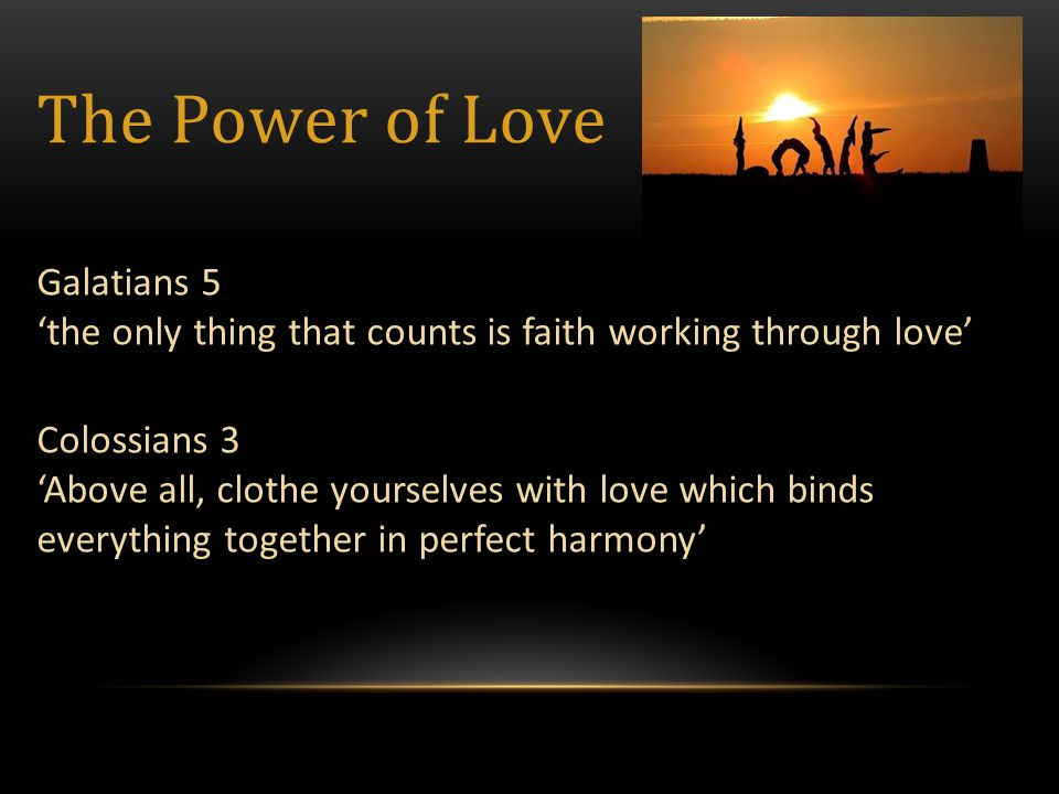 Colossians 3 'Above all, clothe yourselves with love which binds everything together in perfect harmony' Galatians 5 'the only thing that counts is faith working through love' The Power of Love